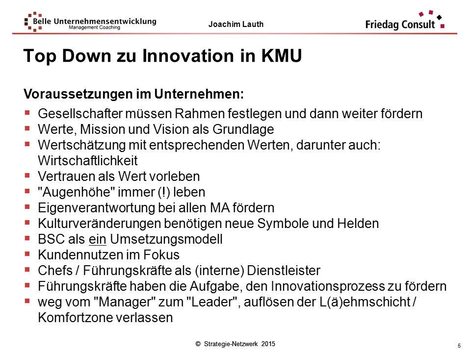 © Strategie-Netzwerk 2015 Joachim Lauth © Strategie-Netzwerk 2015 5 Top Down zu Innovation in KMU Voraussetzungen im Unternehmen:  Gesellschafter müs