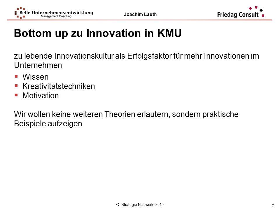 © Strategie-Netzwerk 2015 Joachim Lauth © Strategie-Netzwerk 2015 7 Bottom up zu Innovation in KMU zu lebende Innovationskultur als Erfolgsfaktor für