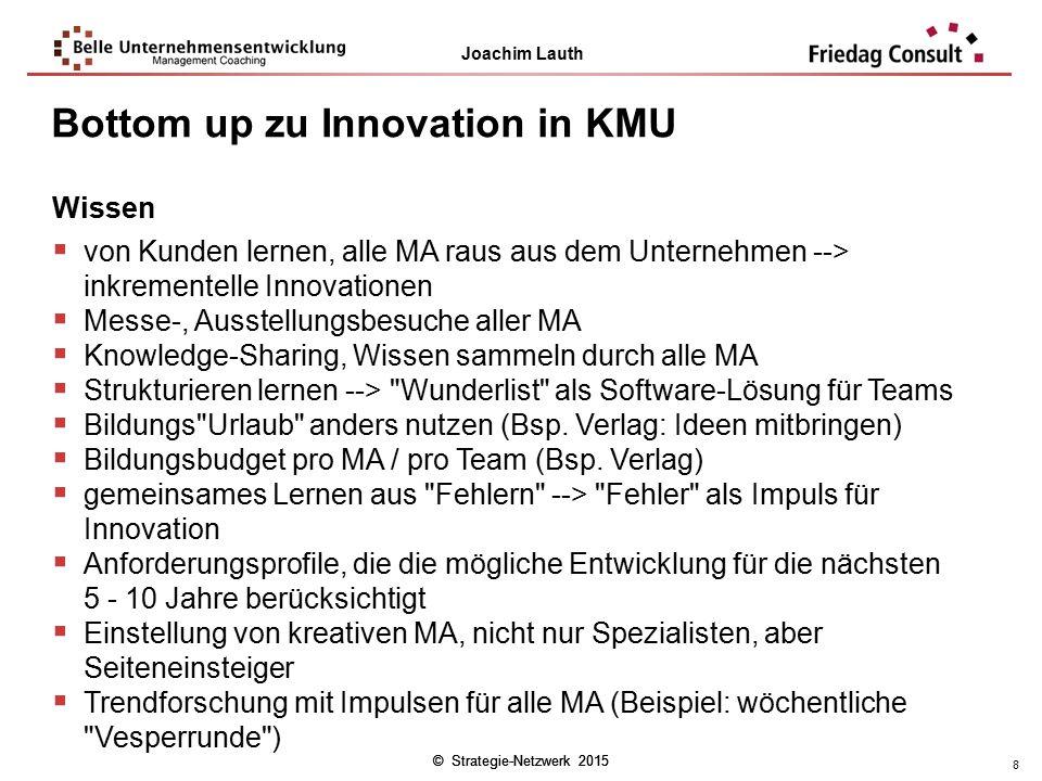© Strategie-Netzwerk 2015 Joachim Lauth © Strategie-Netzwerk 2015 8 Wissen  von Kunden lernen, alle MA raus aus dem Unternehmen --> inkrementelle Inn