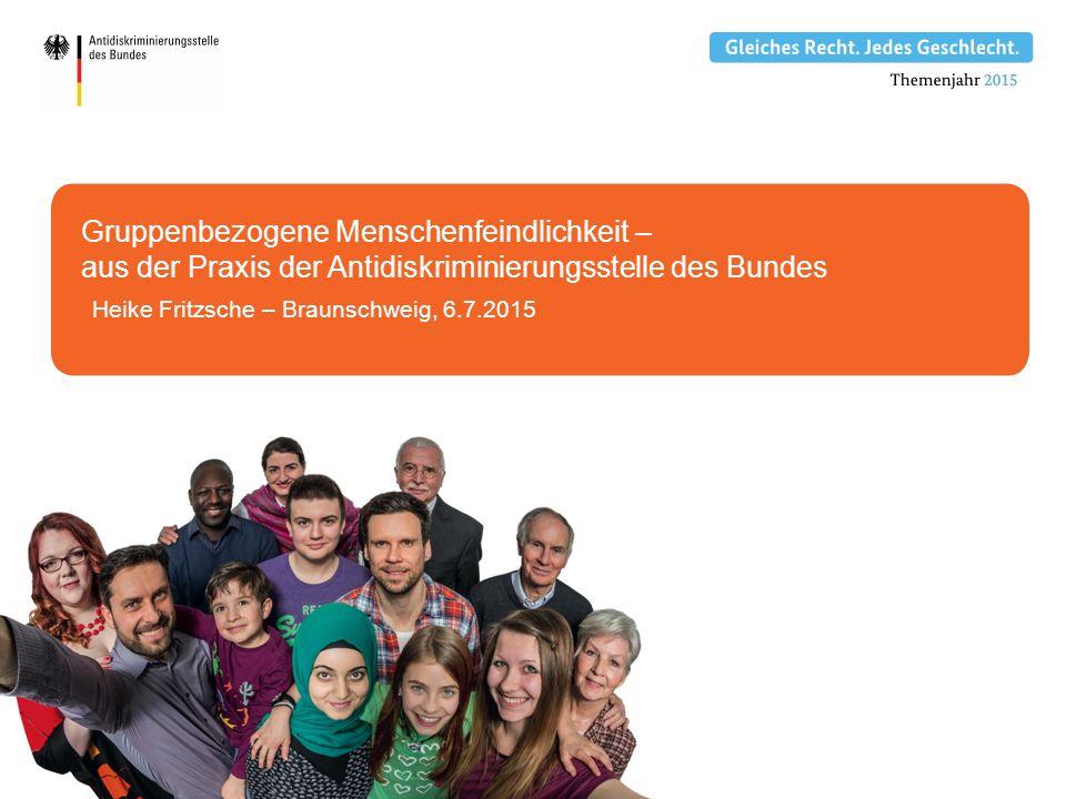 Heike Fritzsche – Braunschweig, 6.7.2015 Gruppenbezogene Menschenfeindlichkeit – aus der Praxis der Antidiskriminierungsstelle des Bundes