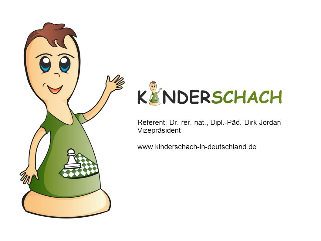 Referent: Dr. rer. nat., Dipl.-Päd. Dirk Jordan Vizepräsident www.kinderschach-in-deutschland.de