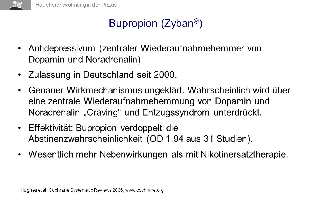 Raucherentwöhnung in der Praxis Bupropion (Zyban ® ) Antidepressivum (zentraler Wiederaufnahmehemmer von Dopamin und Noradrenalin) Zulassung in Deutschland seit 2000.