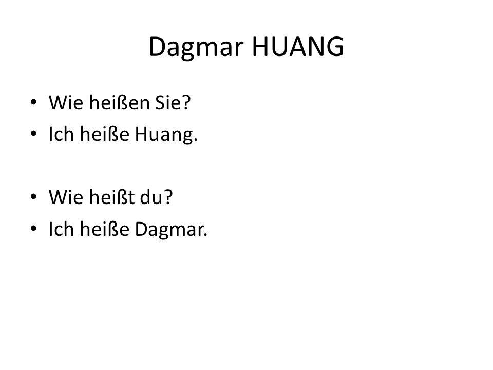 Dagmar HUANG Wie heißen Sie? Ich heiße Huang. Wie heißt du? Ich heiße Dagmar.