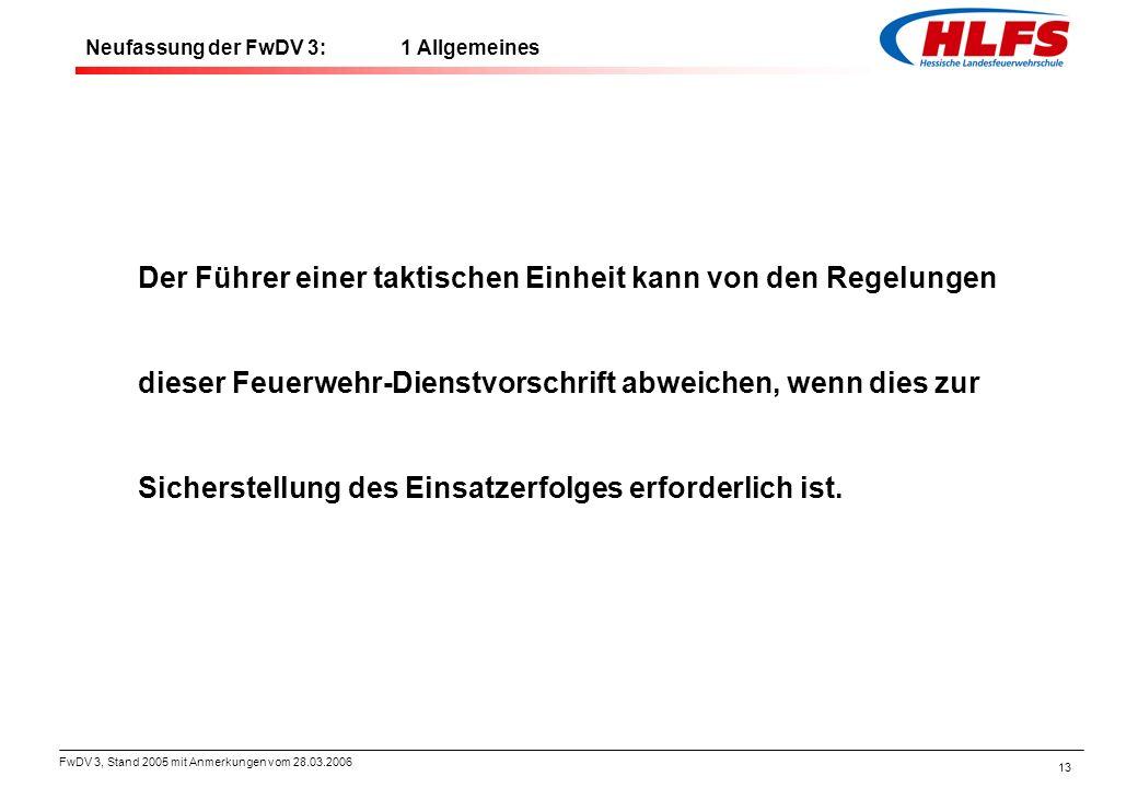 FwDV 3, Stand 2005 mit Anmerkungen vom 28.03.2006 13 Neufassung der FwDV 3: 1 Allgemeines Der Führer einer taktischen Einheit kann von den Regelungen
