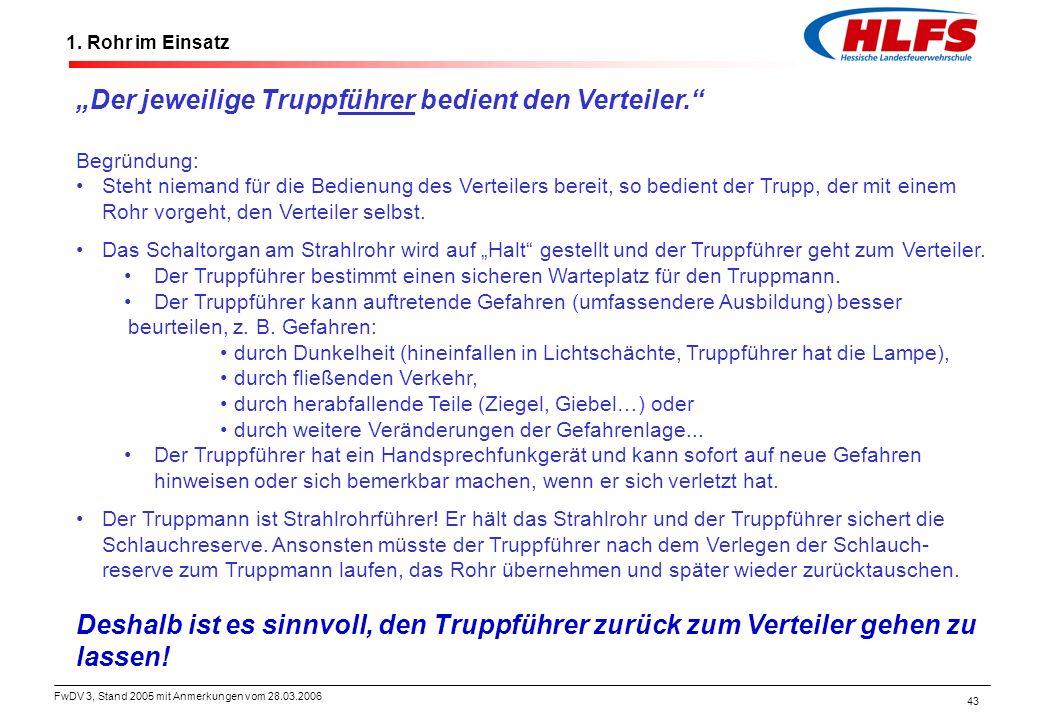 """FwDV 3, Stand 2005 mit Anmerkungen vom 28.03.2006 43 1. Rohr im Einsatz """"Der jeweilige Truppführer bedient den Verteiler."""" Begründung: Steht niemand f"""