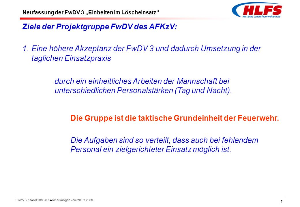 FwDV 3, Stand 2005 mit Anmerkungen vom 28.03.2006 8 Ziele der Projektgruppe FwDV des AFKzV: 2.Eine höhere Akzeptanz der FwDV 3 und dadurch Umsetzung in der täglichen Einsatzpraxis durch Aufnahme von Verfahrensweisen die sich in der Praxis bereits bewährt haben.