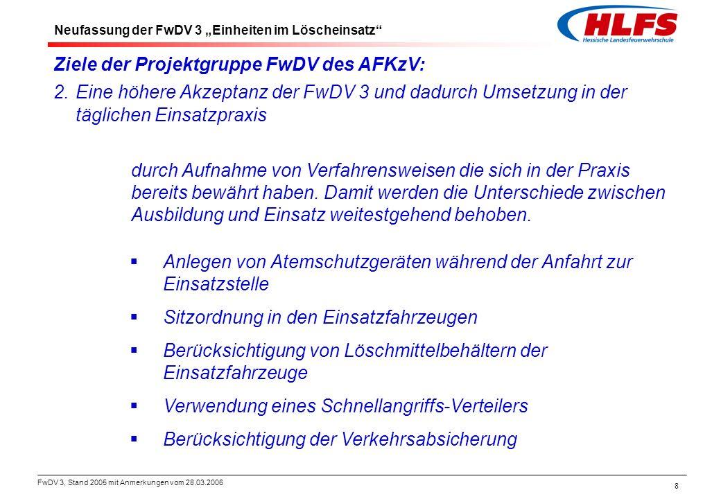 FwDV 3, Stand 2005 mit Anmerkungen vom 28.03.2006 9 Ziele der Projektgruppe FwDV des AFKzV: 3.Eine höhere Akzeptanz der FwDV 3 und dadurch Umsetzung in der täglichen Einsatzpraxis durch die Verringerung des Ausbildungsumfangs aufgrundder Zusammenlegung von Vorschriften.