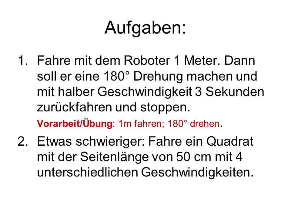 Aufgaben: 1.Fahre mit dem Roboter 1 Meter. Dann soll er eine 180° Drehung machen und mit halber Geschwindigkeit 3 Sekunden zurückfahren und stoppen. V