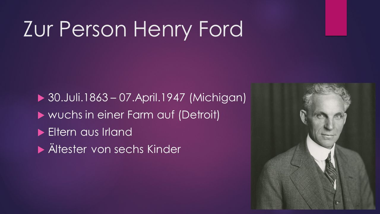 Zur Person Henry Ford  30.Juli.1863 – 07.April.1947 (Michigan)  wuchs in einer Farm auf (Detroit)  Eltern aus Irland  Ältester von sechs Kinder
