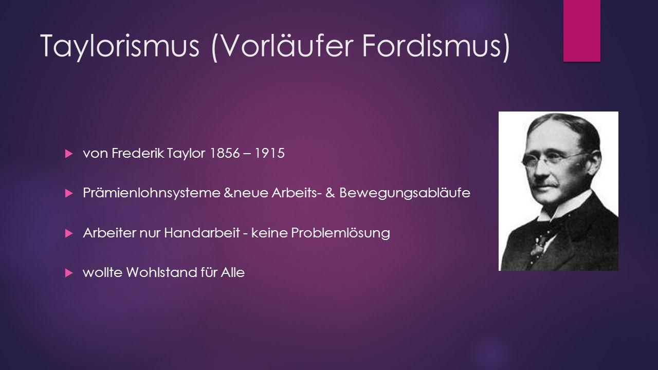 Taylorismus (Vorläufer Fordismus)  von Frederik Taylor 1856 – 1915  Prämienlohnsysteme &neue Arbeits- & Bewegungsabläufe  Arbeiter nur Handarbeit -