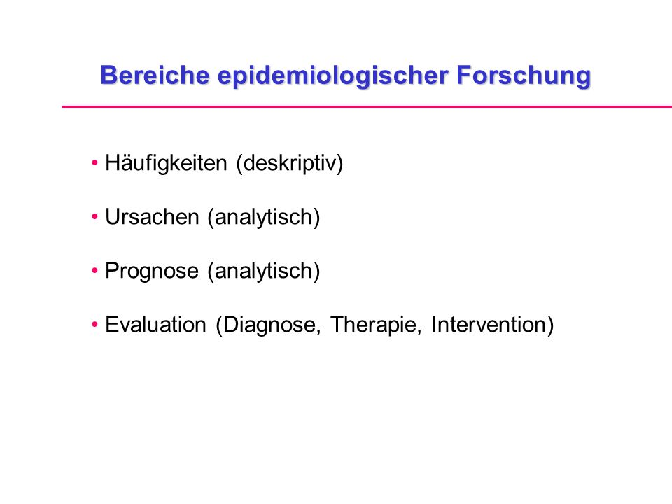 Bereiche epidemiologischer Forschung Häufigkeiten (deskriptiv) Ursachen (analytisch) Prognose (analytisch) Evaluation (Diagnose, Therapie, Intervention)
