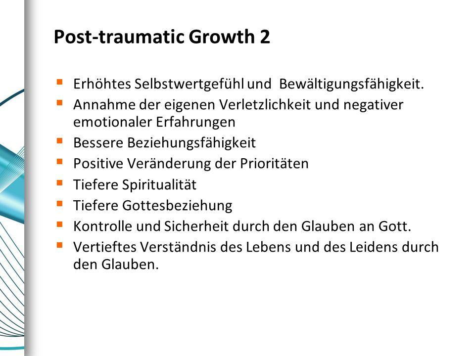 Post-traumatic Growth 2  Erhöhtes Selbstwertgefühl und Bewältigungsfähigkeit.  Annahme der eigenen Verletzlichkeit und negativer emotionaler Erfahru