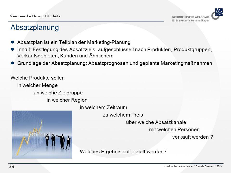 Norddeutsche Akademie / Renate Streuer / 2014 Management – Planung + Kontrolle 39 Absatzplanung lAbsatzplan ist ein Teilplan der Marketing-Planung lInhalt: Festlegung des Absatzziels, aufgeschlüsselt nach Produkten, Produktgruppen, Verkaufsgebieten, Kunden und Ähnlichem lGrundlage der Absatzplanung: Absatzprognosen und geplante Marketingmaßnahmen Welche Produkte sollen in welcher Menge an welche Zielgruppe in welcher Region in welchem Zeitraum zu welchem Preis über welche Absatzkanäle mit welchen Personen verkauft werden .