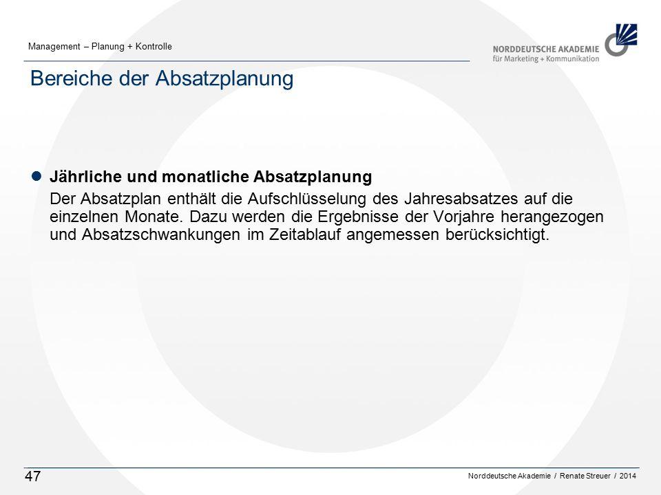 Norddeutsche Akademie / Renate Streuer / 2014 Management – Planung + Kontrolle 47 Bereiche der Absatzplanung lJährliche und monatliche Absatzplanung Der Absatzplan enthält die Aufschlüsselung des Jahresabsatzes auf die einzelnen Monate.