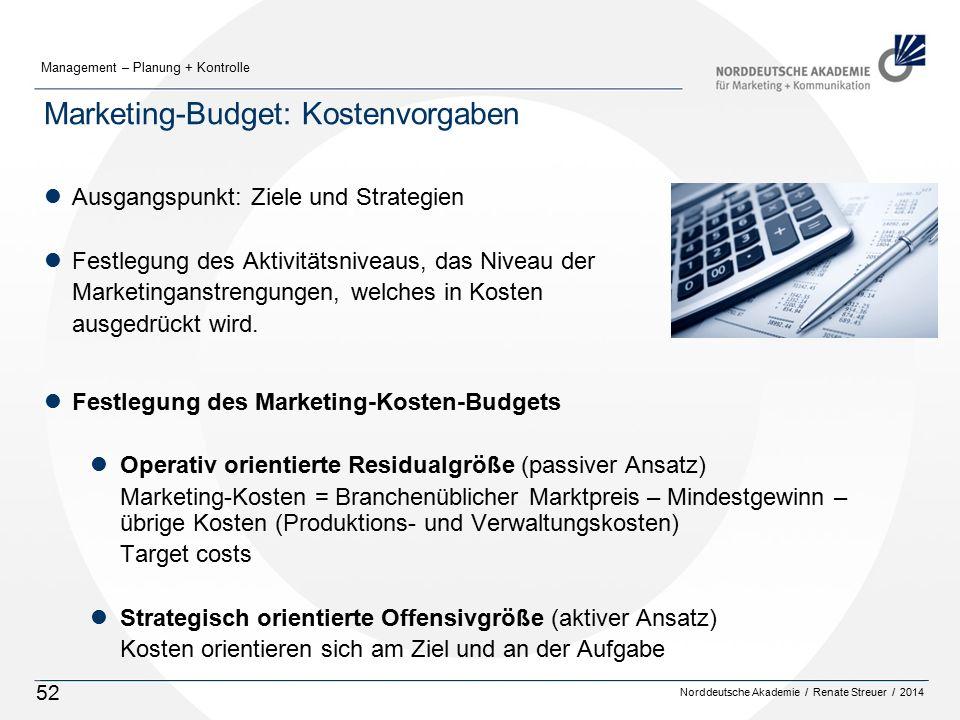 Norddeutsche Akademie / Renate Streuer / 2014 Management – Planung + Kontrolle 52 Marketing-Budget: Kostenvorgaben lAusgangspunkt: Ziele und Strategien lFestlegung des Aktivitätsniveaus, das Niveau der Marketinganstrengungen, welches in Kosten ausgedrückt wird.