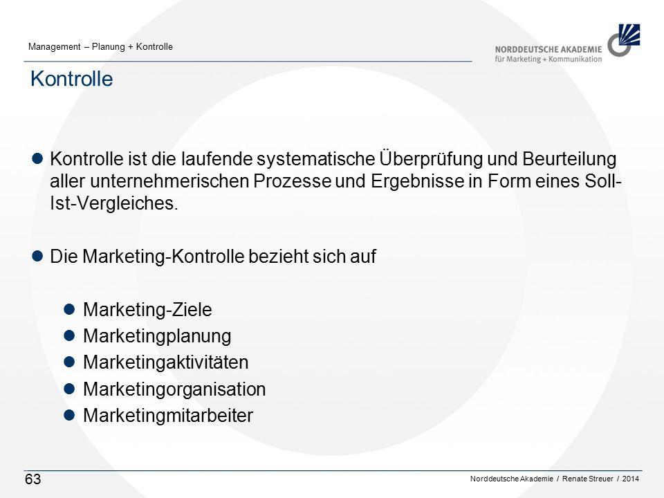 Norddeutsche Akademie / Renate Streuer / 2014 Management – Planung + Kontrolle 63 Kontrolle lKontrolle ist die laufende systematische Überprüfung und Beurteilung aller unternehmerischen Prozesse und Ergebnisse in Form eines Soll- Ist-Vergleiches.