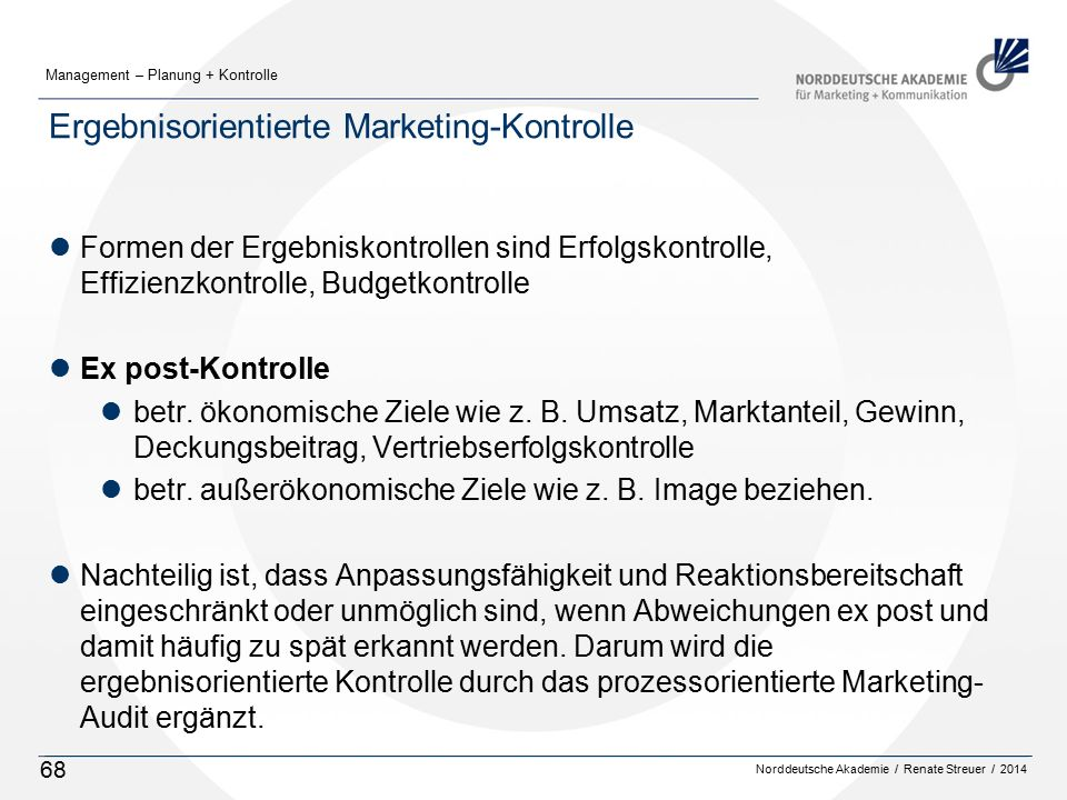 Norddeutsche Akademie / Renate Streuer / 2014 Management – Planung + Kontrolle 68 Ergebnisorientierte Marketing-Kontrolle lFormen der Ergebniskontrollen sind Erfolgskontrolle, Effizienzkontrolle, Budgetkontrolle lEx post-Kontrolle lbetr.