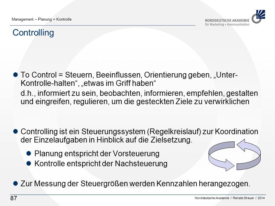 """Norddeutsche Akademie / Renate Streuer / 2014 Management – Planung + Kontrolle 87 Controlling lTo Control = Steuern, Beeinflussen, Orientierung geben, """"Unter- Kontrolle-halten , """"etwas im Griff haben d.h., informiert zu sein, beobachten, informieren, empfehlen, gestalten und eingreifen, regulieren, um die gesteckten Ziele zu verwirklichen lControlling ist ein Steuerungssystem (Regelkreislauf) zur Koordination der Einzelaufgaben in Hinblick auf die Zielsetzung."""