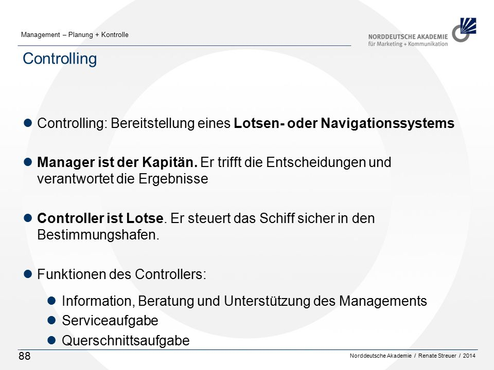 Norddeutsche Akademie / Renate Streuer / 2014 Management – Planung + Kontrolle 88 Controlling lControlling: Bereitstellung eines Lotsen- oder Navigationssystems lManager ist der Kapitän.