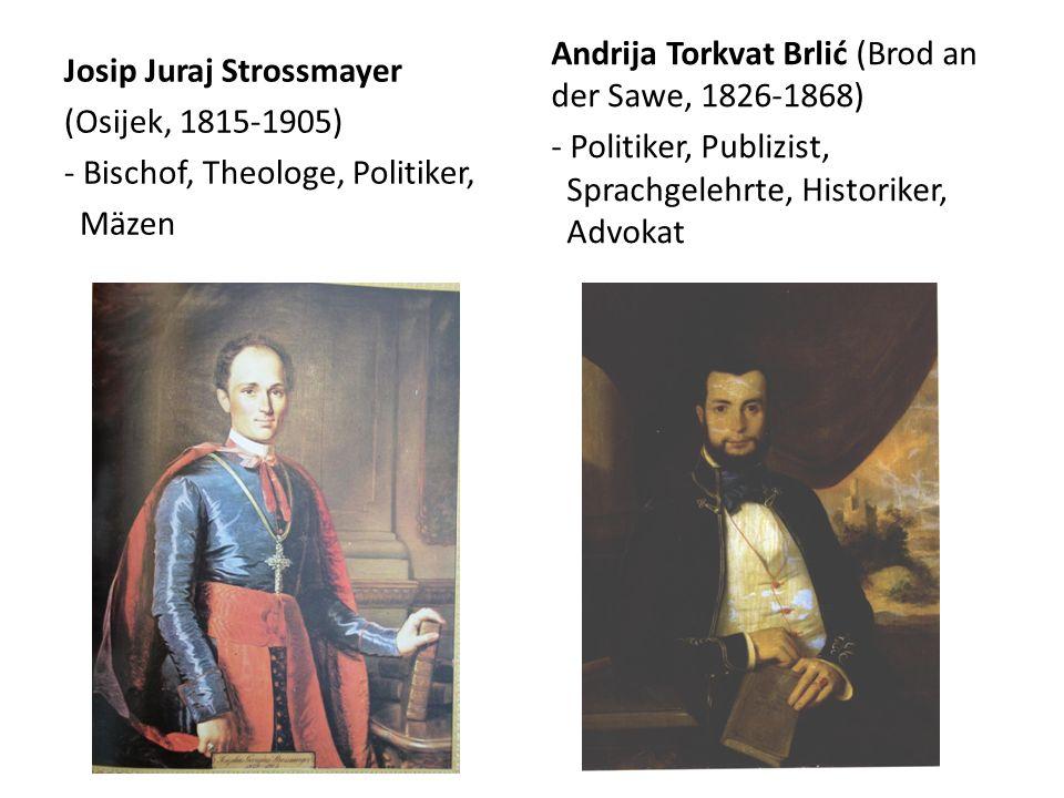 Josip Juraj Strossmayer (Osijek, 1815-1905) - Bischof, Theologe, Politiker, Mäzen Andrija Torkvat Brlić (Brod an der Sawe, 1826-1868) - Politiker, Publizist, Sprachgelehrte, Historiker, Advokat