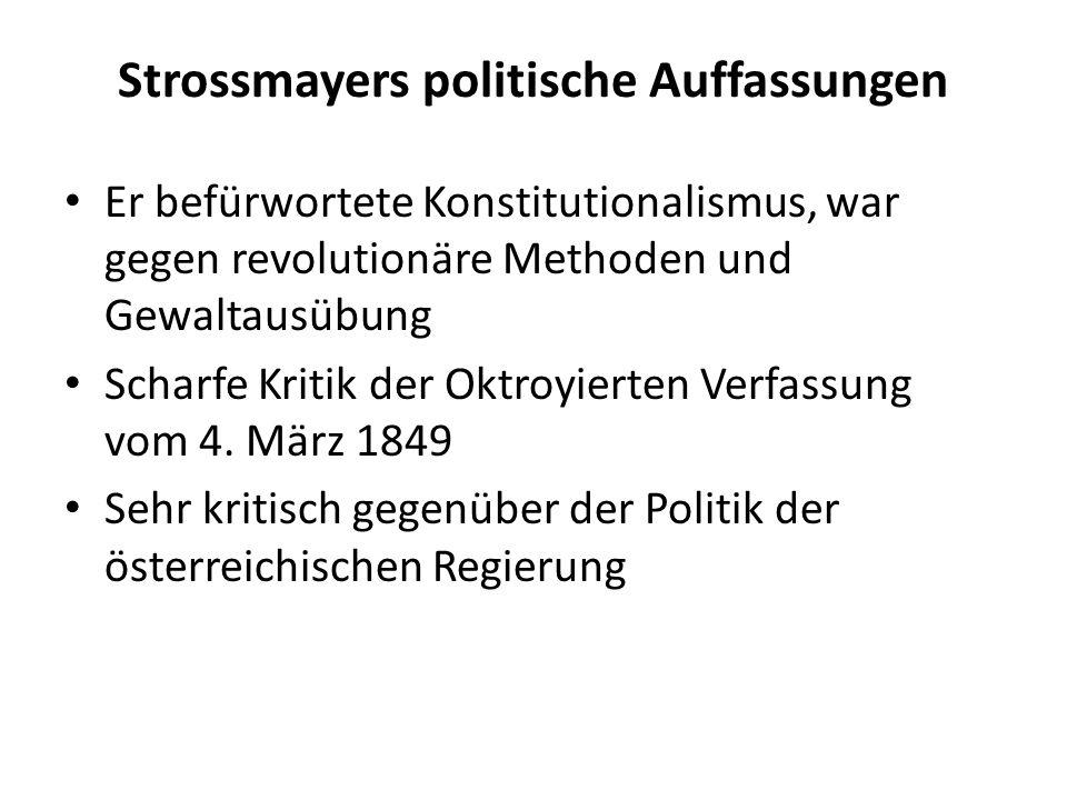 Strossmayers politische Auffassungen Er befürwortete Konstitutionalismus, war gegen revolutionäre Methoden und Gewaltausübung Scharfe Kritik der Oktroyierten Verfassung vom 4.