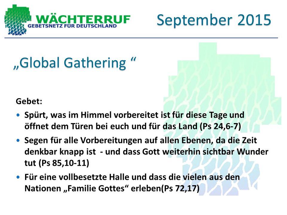 """""""Global Gathering Gebet: Spürt, was im Himmel vorbereitet ist für diese Tage und öffnet dem Türen bei euch und für das Land (Ps 24,6-7) Segen für alle Vorbereitungen auf allen Ebenen, da die Zeit denkbar knapp ist - und dass Gott weiterhin sichtbar Wunder tut (Ps 85,10-11) Für eine vollbesetzte Halle und dass die vielen aus den Nationen """"Familie Gottes erleben(Ps 72,17) September 2015"""