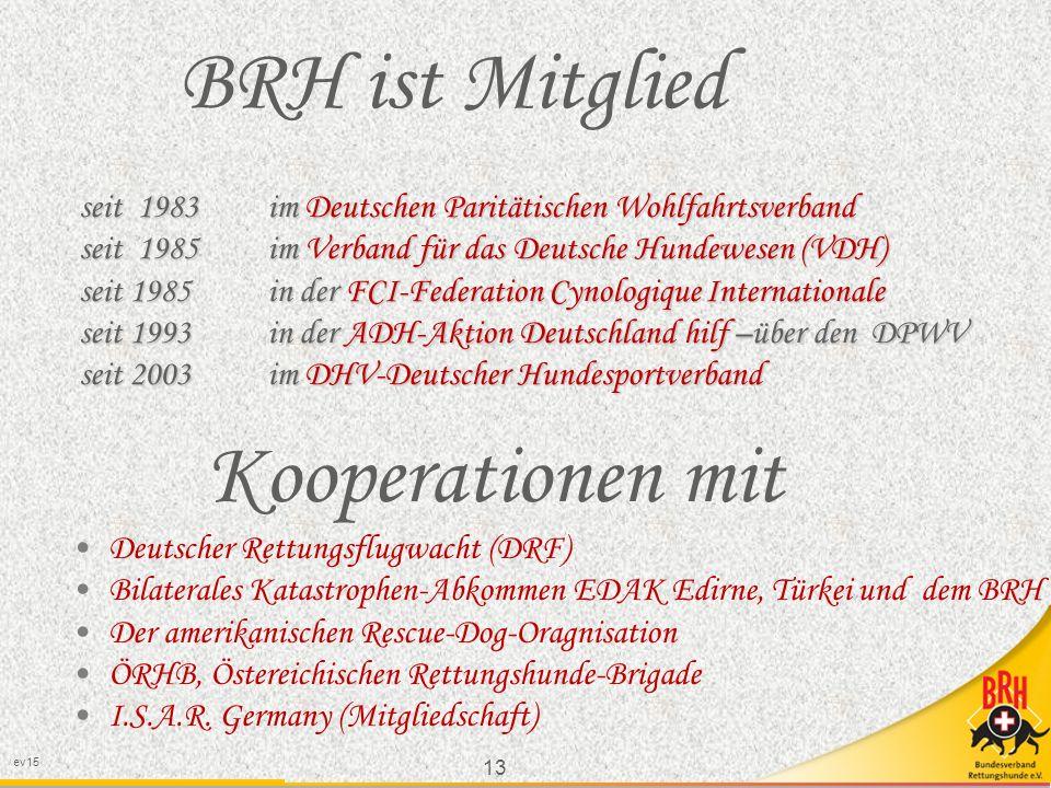 13 ev15 seit 1983 im Deutschen Paritätischen Wohlfahrtsverband seit 1985 im Verband für das Deutsche Hundewesen (VDH) seit 1985 in der FCI-Federation Cynologique Internationale seit 1993 in der ADH-Aktion Deutschland hilf –über den DPWV seit 2003 im DHV-Deutscher Hundesportverband BRH ist Mitglied Kooperationen mit Deutscher Rettungsflugwacht (DRF) Bilaterales Katastrophen-Abkommen EDAK Edirne, Türkei und dem BRH Der amerikanischen Rescue-Dog-Oragnisation ÖRHB, Östereichischen Rettungshunde-Brigade I.S.A.R.