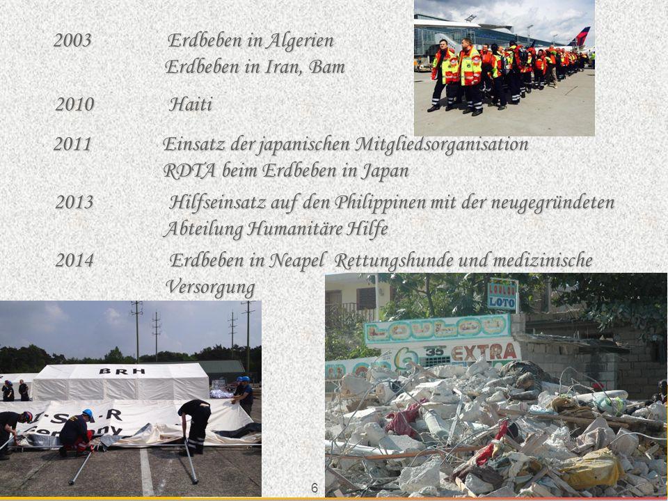 6 ev15 2011 Einsatz der japanischen Mitgliedsorganisation RDTA beim Erdbeben in Japan 2013 Hilfseinsatz auf den Philippinen mit der neugegründeten Abteilung Humanitäre Hilfe 2014 Erdbeben in Neapel Rettungshunde und medizinische Versorgung 2010 Haiti 2003 Erdbeben in Algerien Erdbeben in Iran, Bam Erdbeben in Iran, Bam
