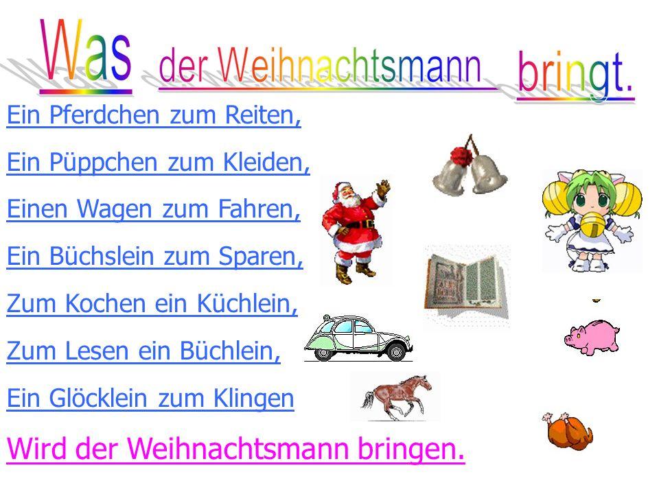 Ein Pferdchen zum Reiten, Ein Püppchen zum Kleiden, Einen Wagen zum Fahren, Ein Büchslein zum Sparen, Zum Kochen ein Küchlein, Zum Lesen ein Büchlein, Ein Glöcklein zum Klingen Wird der Weihnachtsmann bringen.