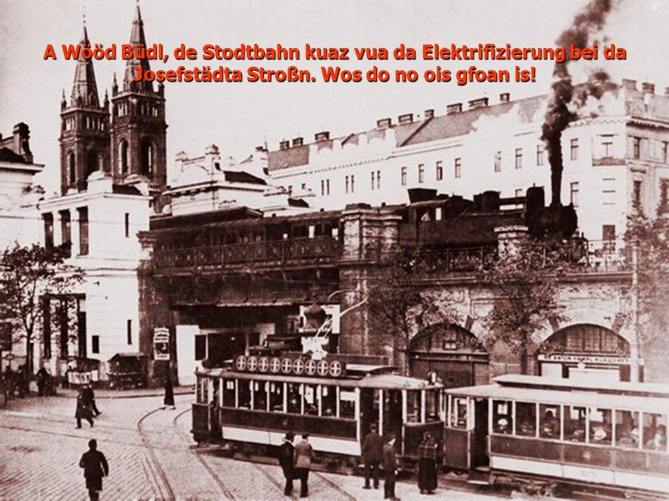 A Wööd Büdl, de Stodtbahn kuaz vua da Elektrifizierung bei da Josefstädta Stroßn. Wos do no ois gfoan is!