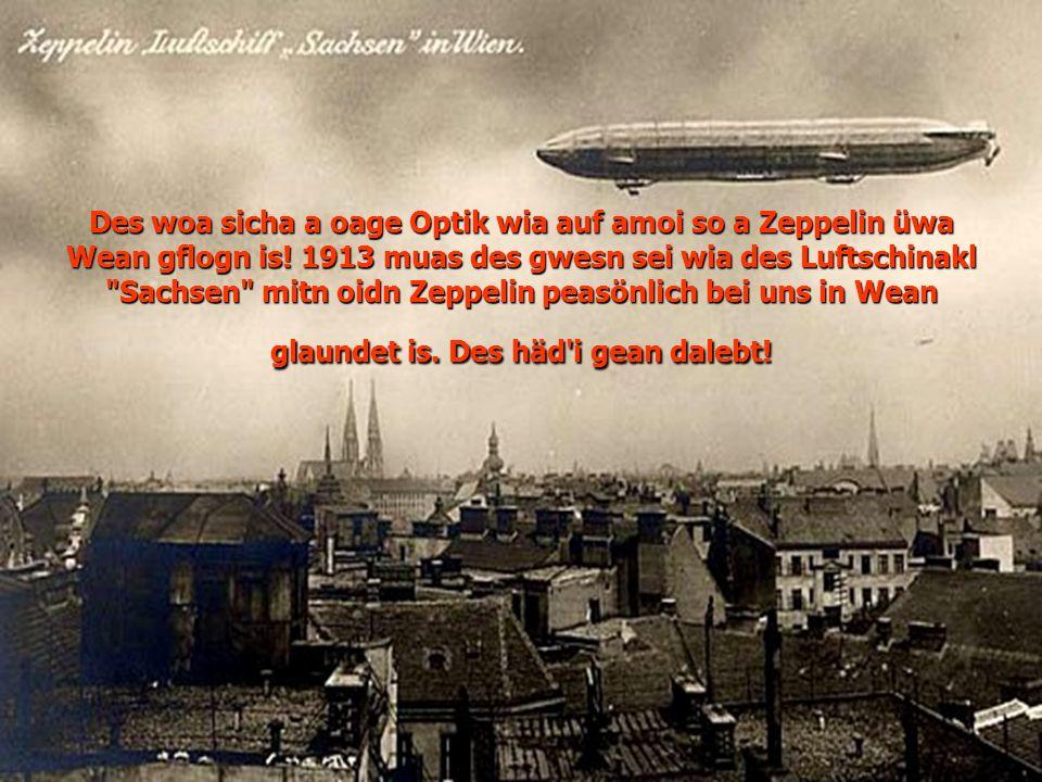Des woa sicha a oage Optik wia auf amoi so a Zeppelin üwa Wean gflogn is! 1913 muas des gwesn sei wia des Luftschinakl