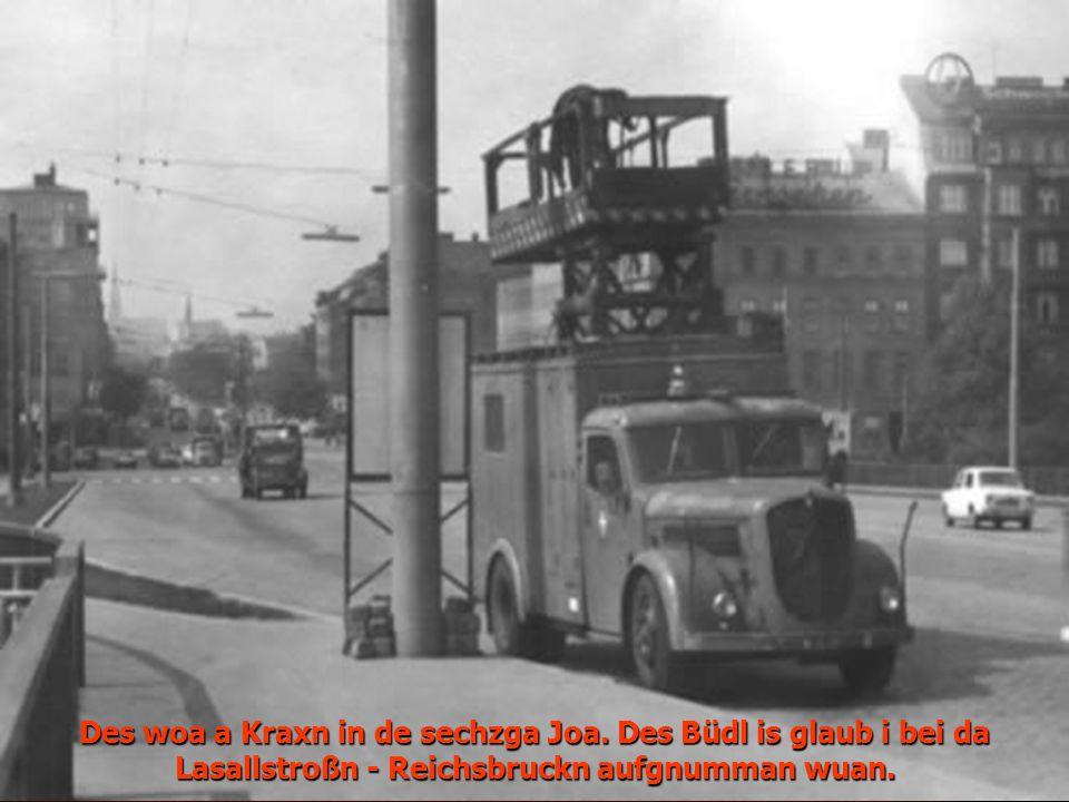 Des woa a Kraxn in de sechzga Joa. Des Büdl is glaub i bei da Lasallstroßn - Reichsbruckn aufgnumman wuan.