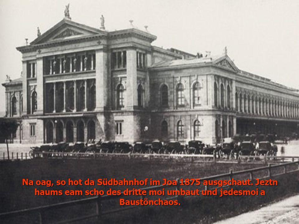 Na oag, so hot da Südbahnhof im Joa 1875 ausgschaut. Jeztn haums eam scho des dritte moi umbaut und jedesmoi a Baustönchaos.