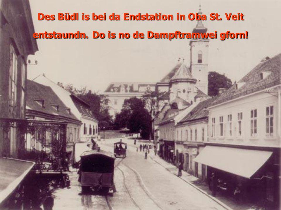 Des Büdl is bei da Endstation in Oba St. Veit entstaundn. Do is no de Dampftramwei gforn!