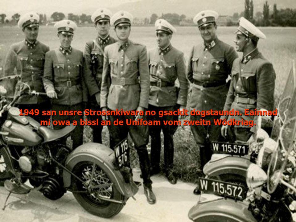 1949 san unsre Strossnkiwara no gsacklt dogstaundn. Eainnad mi owa a bissl an de Unifoam vom zweitn Wödkriag.