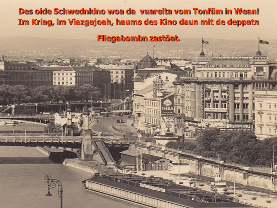 Des oide Schwednkino woa da vuareita vom Tonfüm in Wean! Im Kriag, im Viazgajoah, haums des Kino daun mit de deppatn Fliegabombn zastöat.