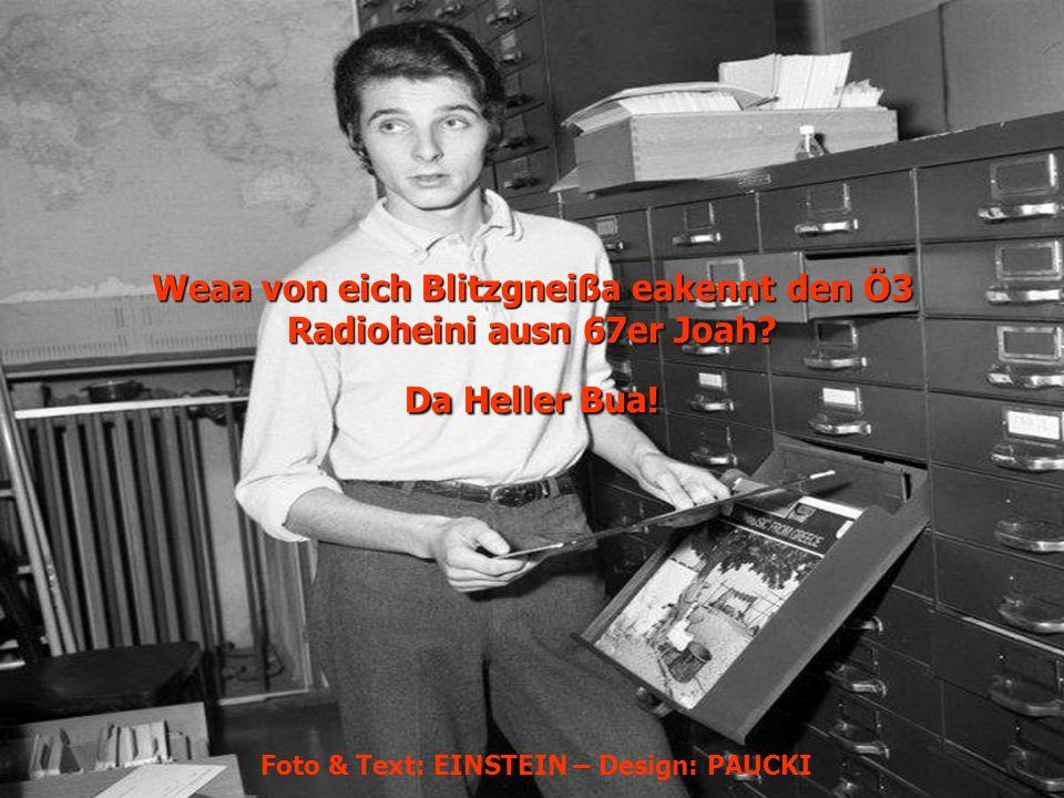 Weaa von eich Blitzgneißa eakennt den Ö3 Radioheini ausn 67er Joah? Da Heller Bua! Foto & Text: EINSTEIN – Design: PAUCKI
