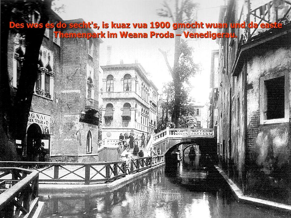 Des wos es do secht's, is kuaz vua 1900 gmocht wuan und da easte Themenpark im Weana Proda – Venedigerau.