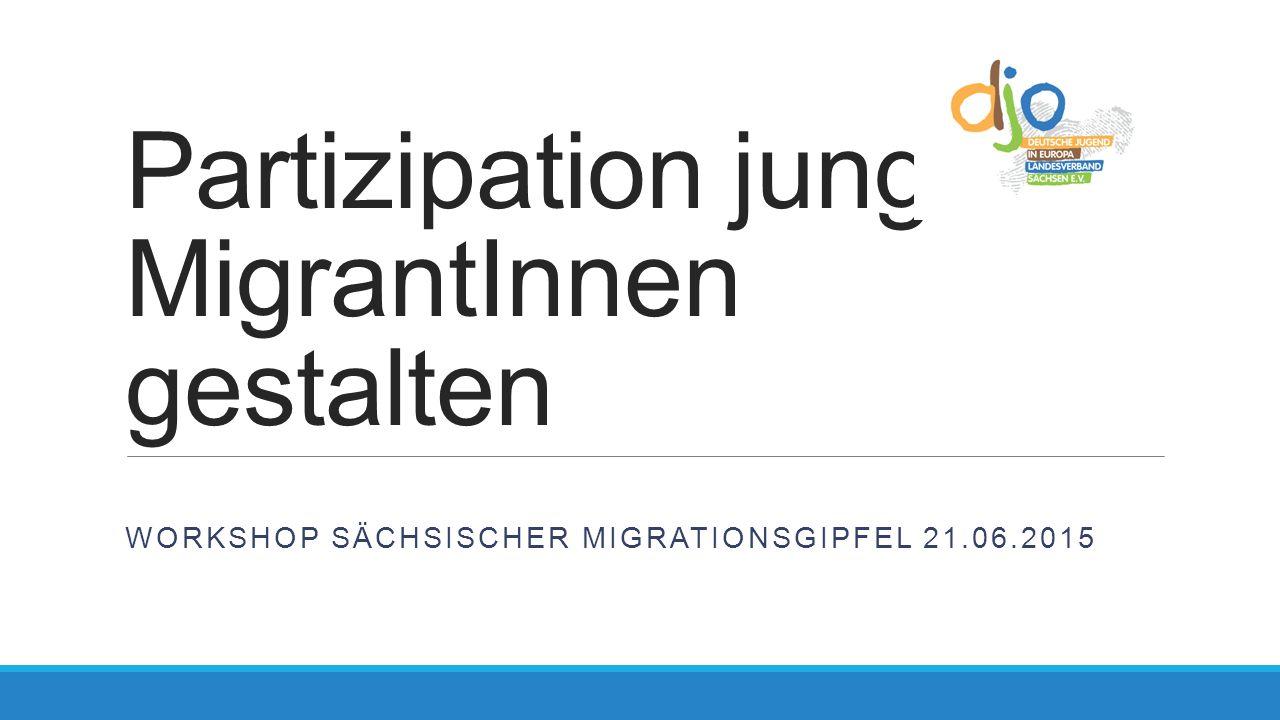 Partizipation junger MigrantInnen gestalten WORKSHOP SÄCHSISCHER MIGRATIONSGIPFEL 21.06.2015