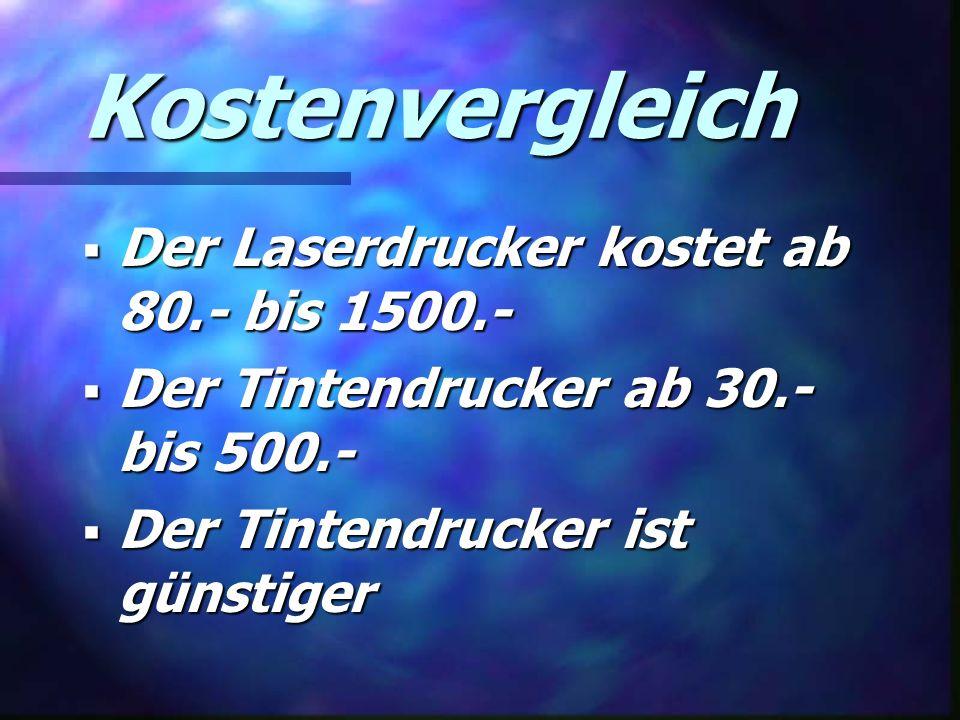 Kostenvergleich  Der Laserdrucker kostet ab 80.- bis 1500.-  Der Tintendrucker ab 30.- bis 500.-  Der Tintendrucker ist günstiger