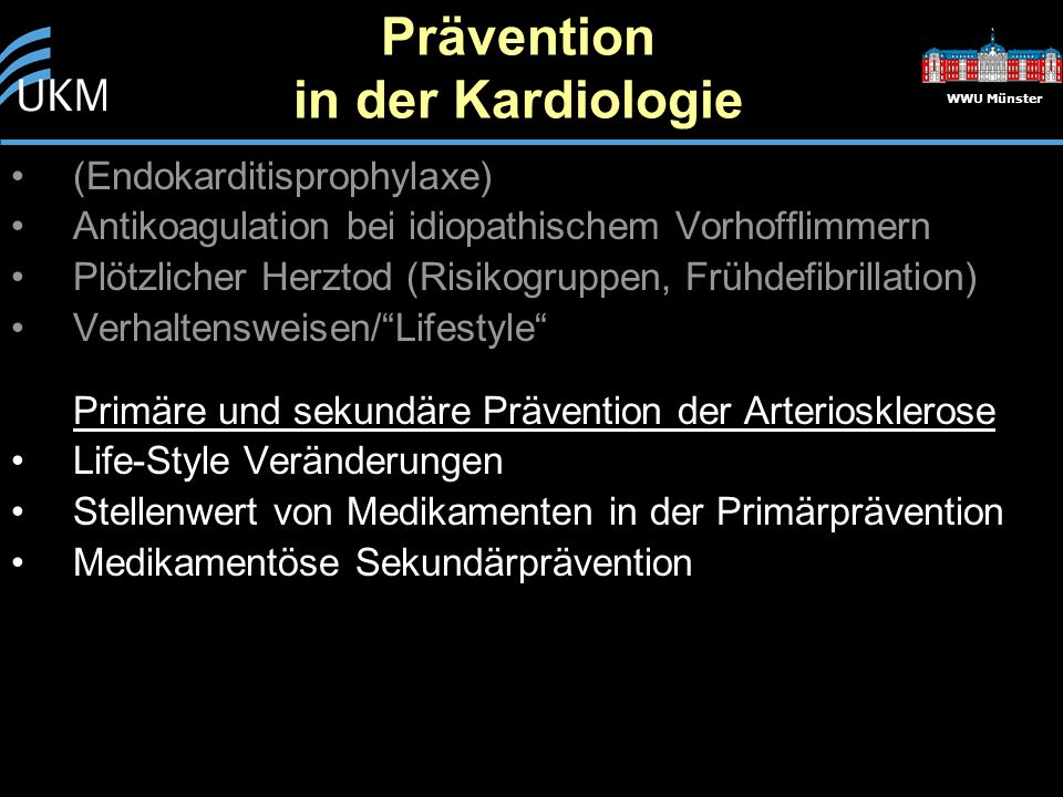Prävention in der Kardiologie WWU Münster (Endokarditisprophylaxe) Antikoagulation bei idiopathischem Vorhofflimmern Plötzlicher Herztod (Risikogruppen, Frühdefibrillation) Verhaltensweisen/ Lifestyle Primäre und sekundäre Prävention der Arteriosklerose Life-Style Veränderungen Stellenwert von Medikamenten in der Primärprävention Medikamentöse Sekundärprävention