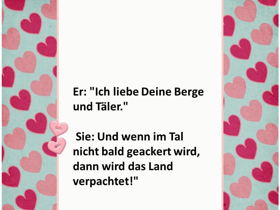 Er: Ich liebe Deine Berge und Täler. Sie: Und wenn im Tal nicht bald geackert wird, dann wird das Land verpachtet!
