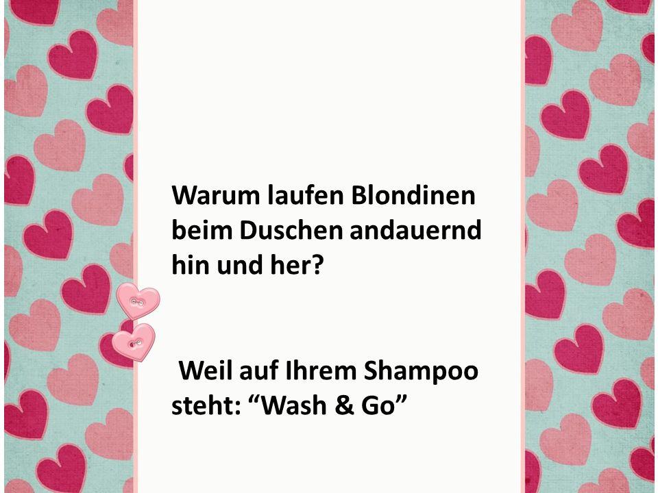 Warum laufen Blondinen beim Duschen andauernd hin und her.