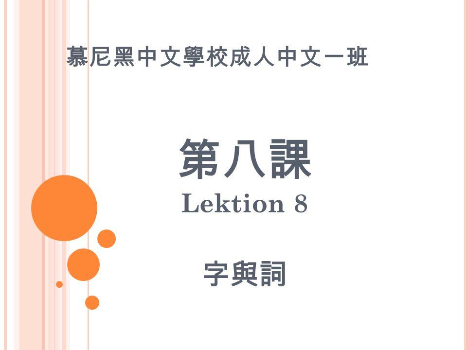 慕尼黑中文學校成人中文一班 第八課 Lektion 8 字與詞