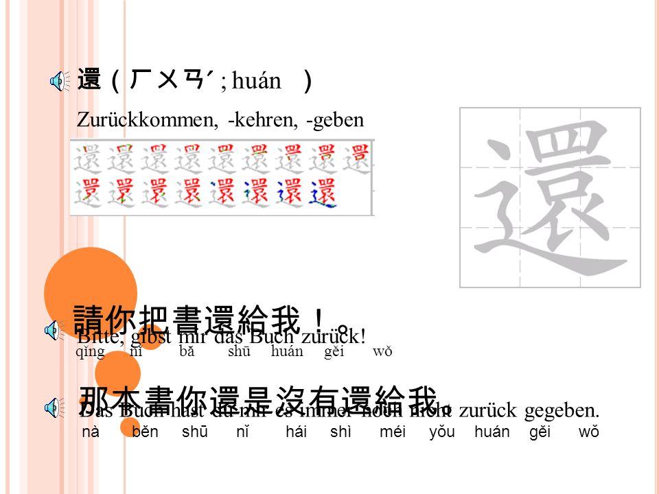 還(ㄏㄞˊ ; hái ) Auch, auch noch, außerdem, ebenfalls 我有六本書還有六枝筆。 wǒ yǒu liù běn shū hái yǒu liù zhī bǐ 這裡還有十幾枝筆。 Zhè lǐ hái yǒu shí jǐ zhī bǐ Bitte, wieviele bücher hast du.