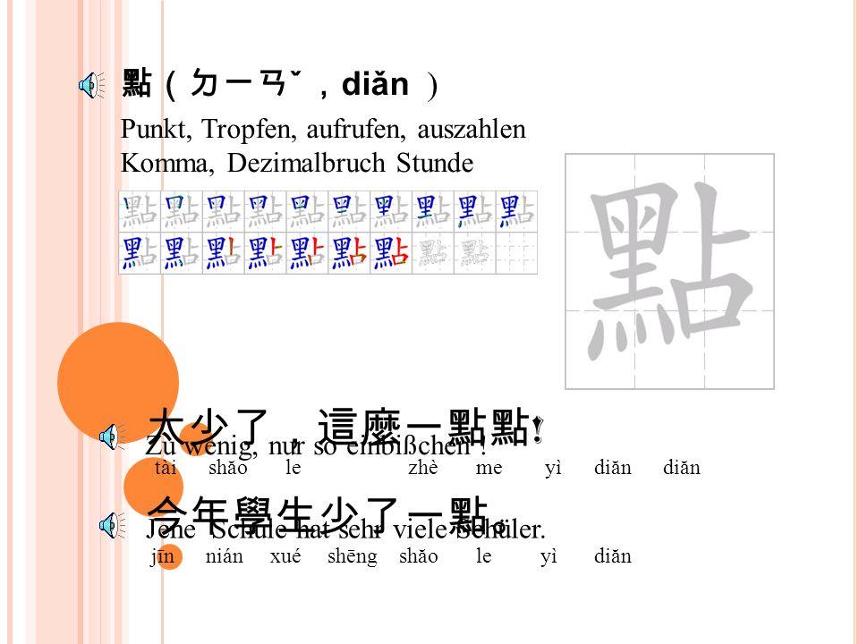 Punkt, Tropfen, aufrufen, auszahlen Komma, Dezimalbruch Stunde 點(ㄉㄧㄢ ˇ , diǎn ) 太少了,這麼一點點 .