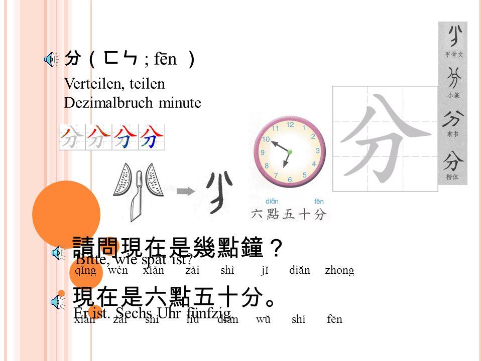 分(ㄈㄣ ; fēn ) Verteilen, teilen Dezimalbruch minute 請問現在是幾點鐘? qǐng wèn xiàn zài shì jǐ diăn zhōng 現在是六點五十分。 xiàn zài shì liù diăn wŭ shí fēn Bitte, wie spät ist.
