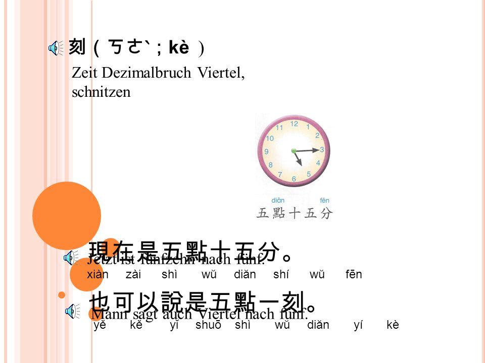 Zeit Dezimalbruch Viertel, schnitzen 刻(ㄎㄜˋ; kè ) 現在是五點十五分。 xiàn zài shì wŭ diăn shí wŭ fēn Jetzt ist fünfzehn nach fünf.