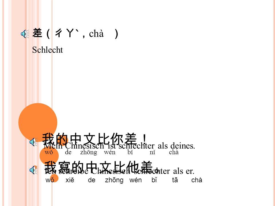 差(ㄔㄚˋ, chà ) Schlecht 我的中文比你差! wǒ de zhōng wén bǐ nǐ chà 我寫的中文比他差。 wǒ xiě de zhōng wén bǐ tā chà Mein Chinesisch ist schlechter als deines.