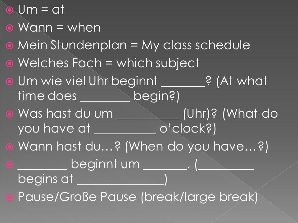  Um = at  Wann = when  Mein Stundenplan = My class schedule  Welches Fach = which subject  Um wie viel Uhr beginnt _______? (At what time does __